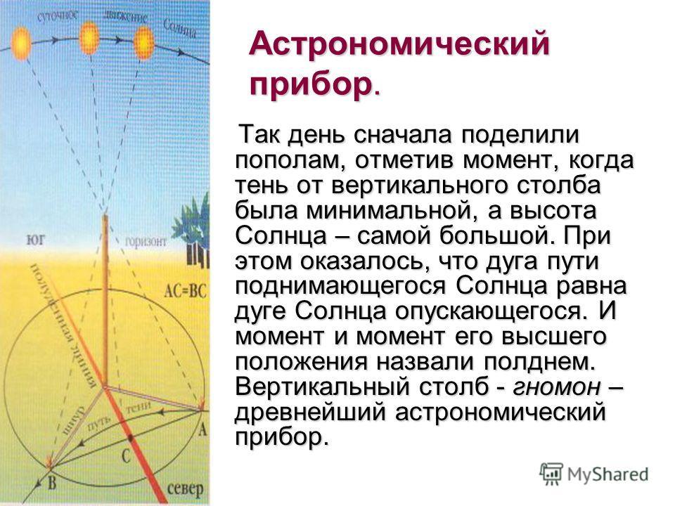 Астрономический прибор. Так день сначала поделили пополам, отметив момент, когда тень от вертикального столба была минимальной, а высота Солнца – самой большой. При этом оказалось, что дуга пути поднимающегося Солнца равна дуге Солнца опускающегося.