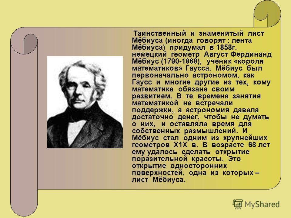 Таинственный и знаменитый лист Мёбиуса (иногда говорят : лента Мёбиуса) придумал в 1858г. немецкий геометр Август Фердинанд Мёбиус (1790-1868), ученик «короля математиков» Гаусса. Мёбиус был первоначально астрономом, как Гаусс и многие другие из тех,