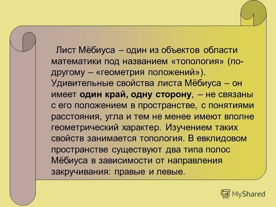 Лист Мёбиуса – один из объектов области математики под названием «топология» (по- другому – «геометрия положений»). Удивительные свойства листа Мёбиуса – он имеет один край, одну сторону, – не связаны с его положением в пространстве, с понятиями расс