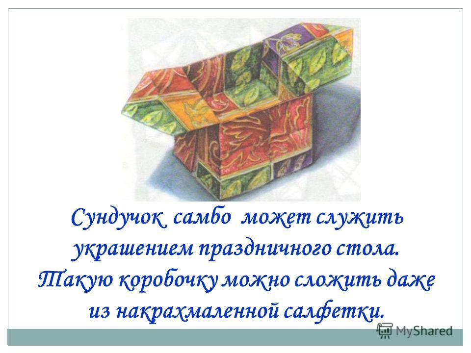 Сундучок самбо может служить украшением праздничного стола. Такую коробочку можно сложить даже из накрахмаленной салфетки.
