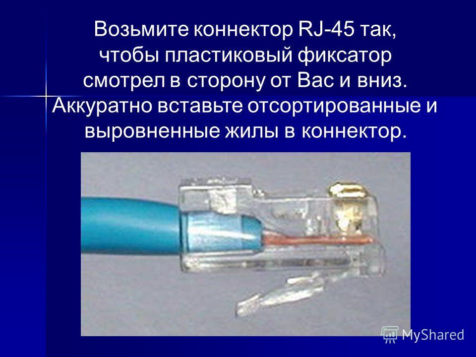 Возьмите коннектор RJ-45 так, чтобы пластиковый фиксатор смотрел в сторону от Вас и вниз. Аккуратно вставьте отсортированные и выровненные жилы в коннектор.