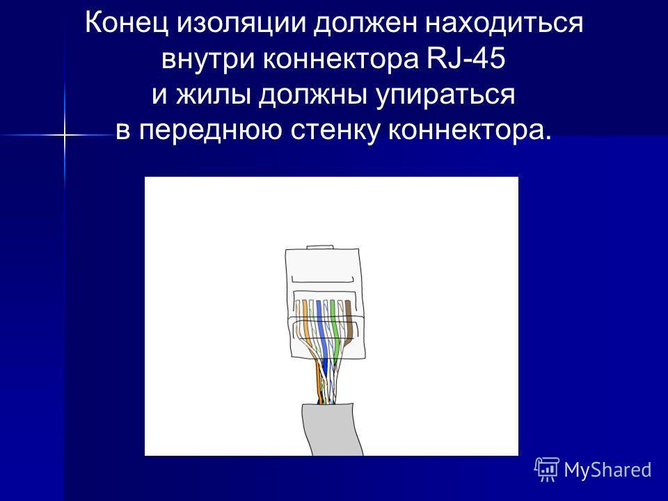 Конец изоляции должен находиться внутри коннектора RJ-45 и жилы должны упираться в переднюю стенку коннектора.
