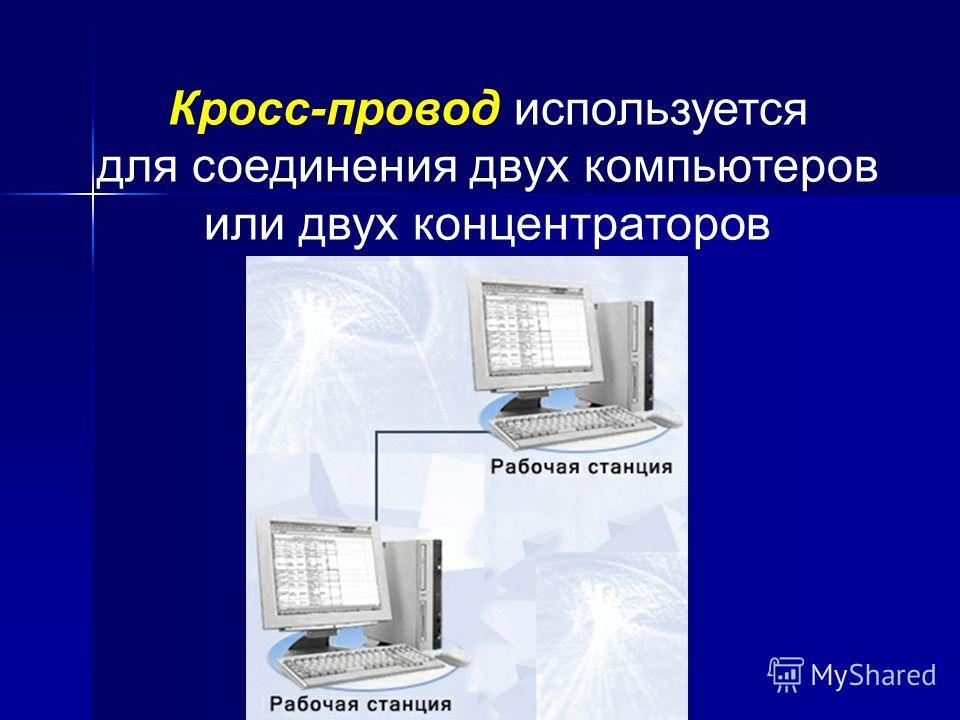 Кросс-провод используется для соединения двух компьютеров или двух концентраторов