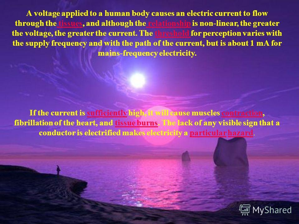 A voltage applied to a human body causes an electric current to flow through the tissues, and although the relationship is non-linear, the greater the voltage, the greater the current. The threshold for perception varies with the supply frequency and