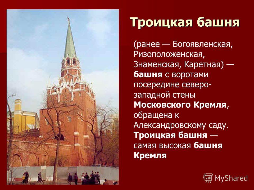 Троицкая башня (ранее Богоявленская, Ризоположенская, Знаменская, Каретная) башня с воротами посередине северо- западной стены Московского Кремля, обращена к Александровскому саду. Троицкая башня самая высокая башня Кремля