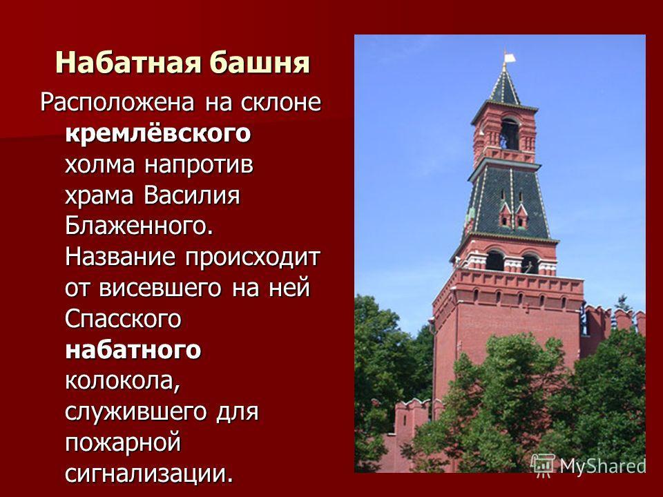 Набатная башня Расположена на склоне кремлёвского холма напротив храма Василия Блаженного. Название происходит от висевшего на ней Спасского набатного колокола, служившего для пожарной сигнализации.