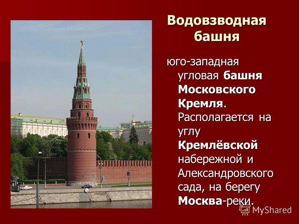 Водовзводная башня юго-западная угловая башня Московского Кремля. Располагается на углу Кремлёвской набережной и Александровского сада, на берегу Москва-реки.