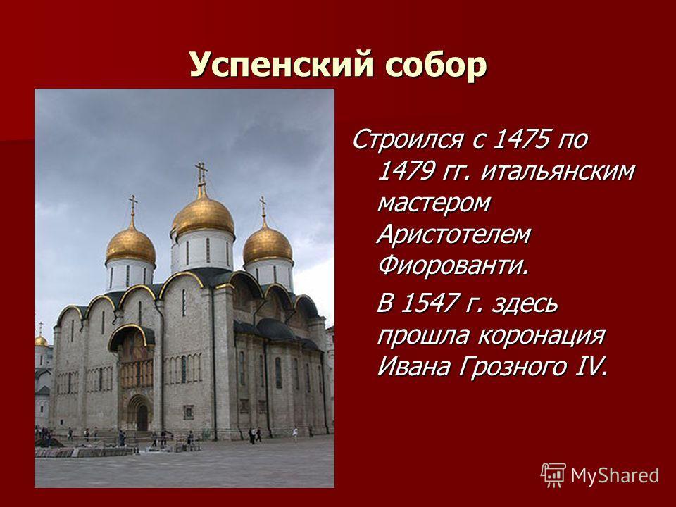 Успенский собор Строился с 1475 по 1479 гг. итальянским мастером Аристотелем Фиорованти. В 1547 г. здесь прошла коронация Ивана Грозного IV. В 1547 г. здесь прошла коронация Ивана Грозного IV.