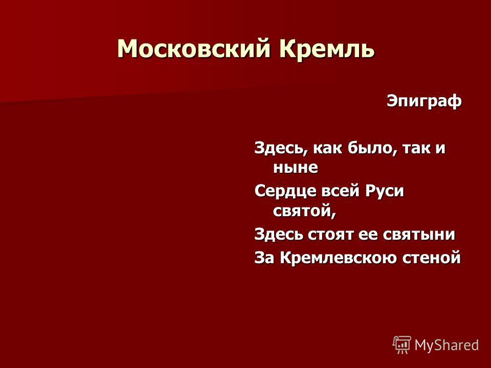 Московский Кремль Эпиграф Здесь, как было, так и ныне Сердце всей Руси святой, Здесь стоят ее святыни За Кремлевскою стеной