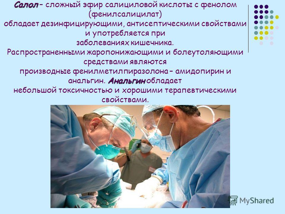Салол Салол – сложный эфир салициловой кислоты с фенолом (фенилсалицилат) обладает дезинфицирующими, антисептическими свойствами и употребляется при заболеваниях кишечника. Распространенными жаропонижающими и болеутоляющими средствами являются Анальг
