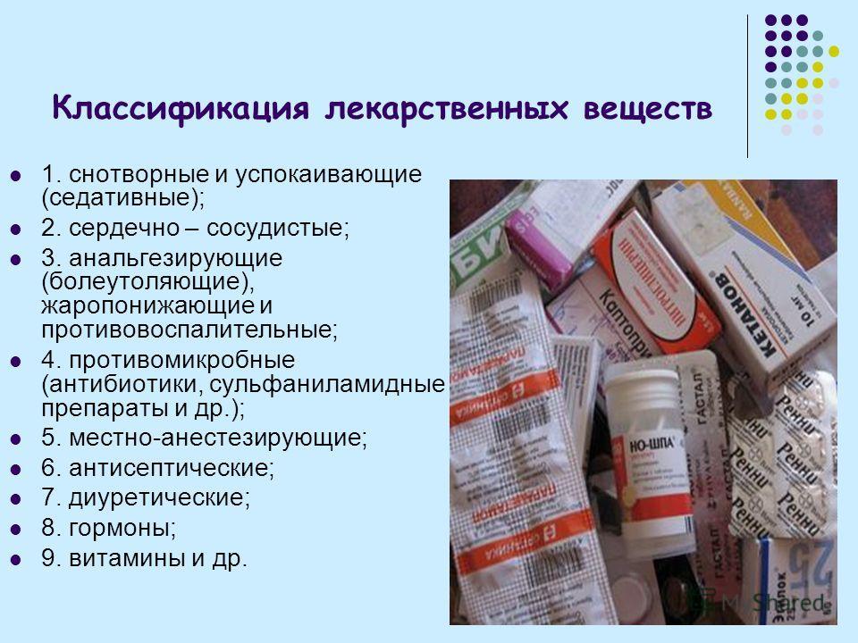 Классификация лекарственных веществ 1. снотворные и успокаивающие (седативные); 2. сердечно – сосудистые; 3. анальгезирующие (болеутоляющие), жаропонижающие и противовоспалительные; 4. противомикробные (антибиотики, сульфаниламидные препараты и др.);