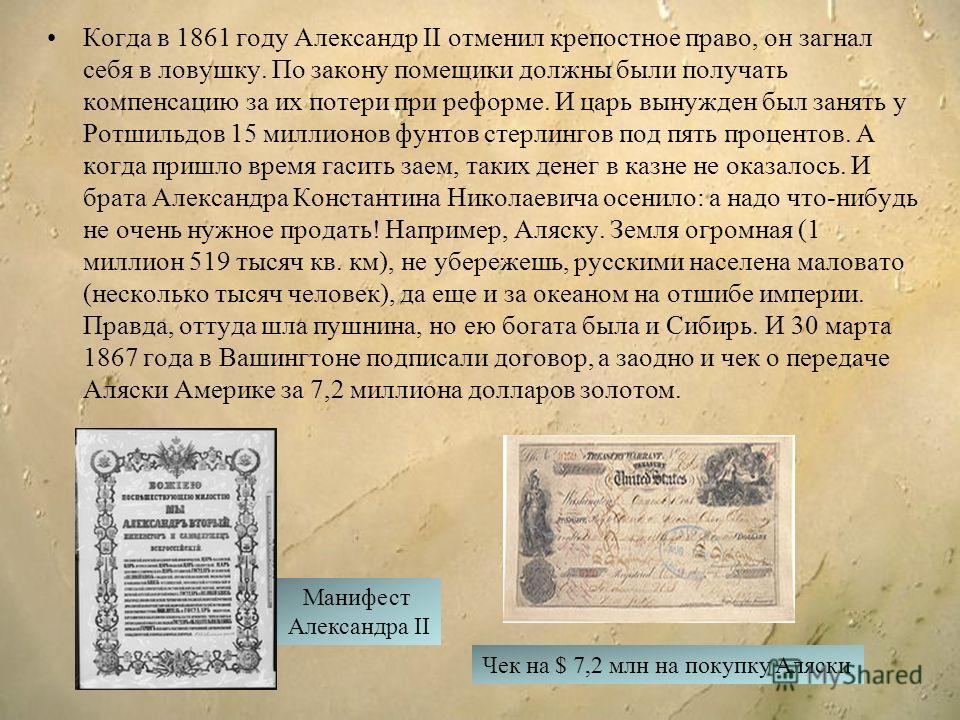 Когда в 1861 году Александр II отменил крепостное право, он загнал себя в ловушку. По закону помещики должны были получать компенсацию за их потери при реформе. И царь вынужден был занять у Ротшильдов 15 миллионов фунтов стерлингов под пять процентов