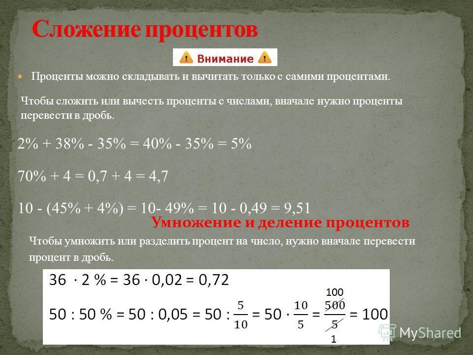 Проценты можно складывать и вычитать только с самими процентами. Чтобы сложить или вычесть проценты с числами, вначале нужно проценты перевести в дробь. 2% + 38% - 35% = 40% - 35% = 5% 70% + 4 = 0,7 + 4 = 4,7 10 - (45% + 4%) = 10- 49% = 10 - 0,49 = 9