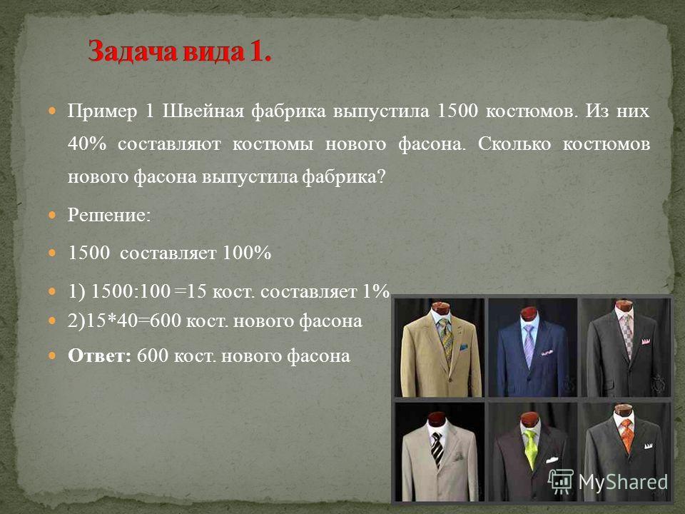 Пример 1 Швейная фабрика выпустила 1500 костюмов. Из них 40% составляют костюмы нового фасона. Сколько костюмов нового фасона выпустила фабрика? Решение: 1500 составляет 100% 1) 1500:100 =15 кост. составляет 1%. 2)15*40=600 кост. нового фасона Ответ: