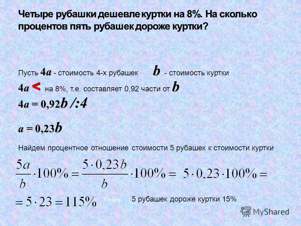 4a b Пусть 4a - стоимость 4-х рубашек b - стоимость куртки 4a < b 4a < на 8%, т.е. составляет 0,92 части от b 4a = 0,92 b /:4 a = 0,23 b Найдем процентное отношение стоимости 5 рубашек к стоимости куртки Ответ: 5 рубашек дороже куртки 15%