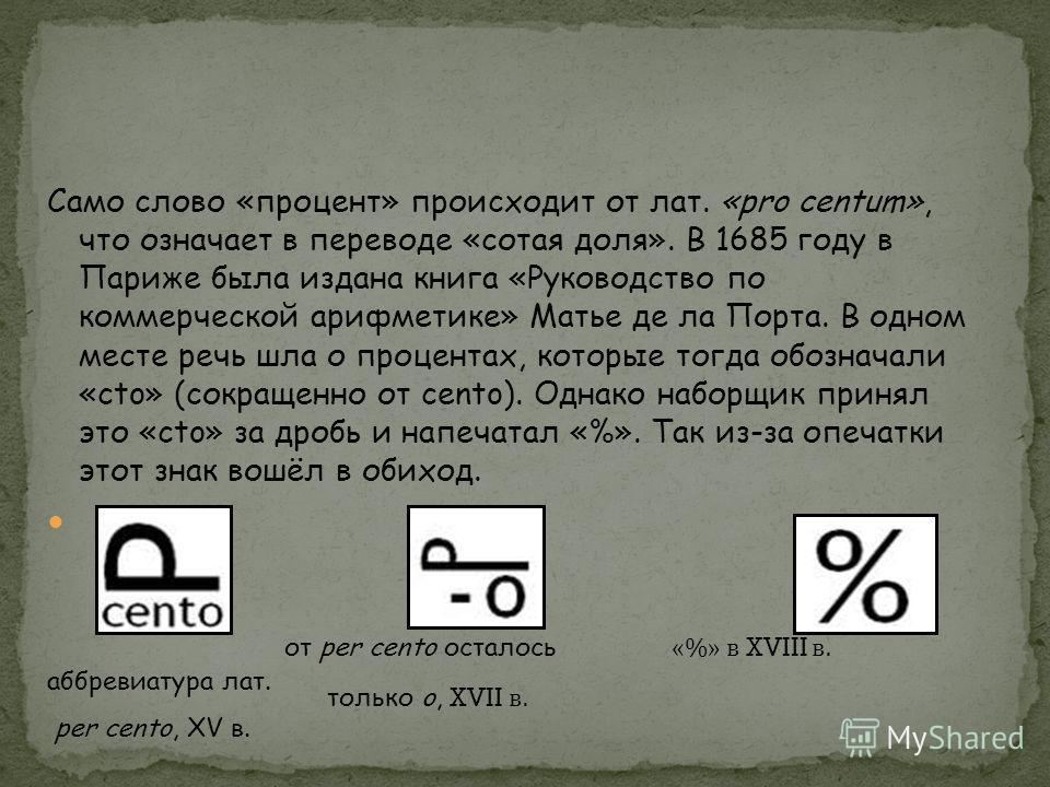 Само слово «процент» происходит от лат. «pro centum», что означает в переводе «сотая доля». В 1685 году в Париже была издана книга «Руководство по коммерческой арифметике» Матье де ла Порта. В одном месте речь шла о процентах, которые тогда обозначал