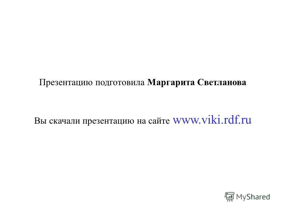 Презентацию подготовила Маргарита Светланова Вы скачали презентацию на сайте www.viki.rdf.ru