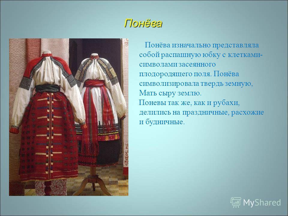 13 Понёва Понёва изначально представляла собой распашную юбку с клетками - символами засеянного плодородящего поля. Понёва символизировала твердь земную, Мать сыру землю. Поневы так же, как и рубахи, делились на праздничные, расхожие и будничные.