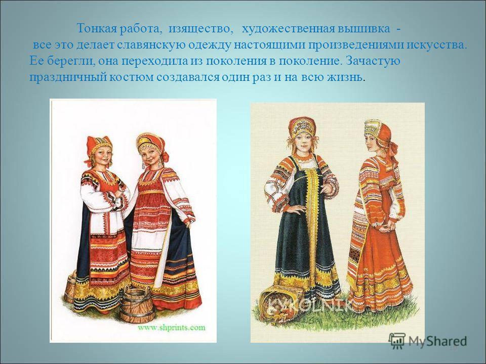 16 Тонкая работа, изящество, художественная вышивка - все это делает славянскую одежду настоящими произведениями искусства. Ее берегли, она переходила из поколения в поколение. Зачастую праздничный костюм создавался один раз и на всю жизнь.