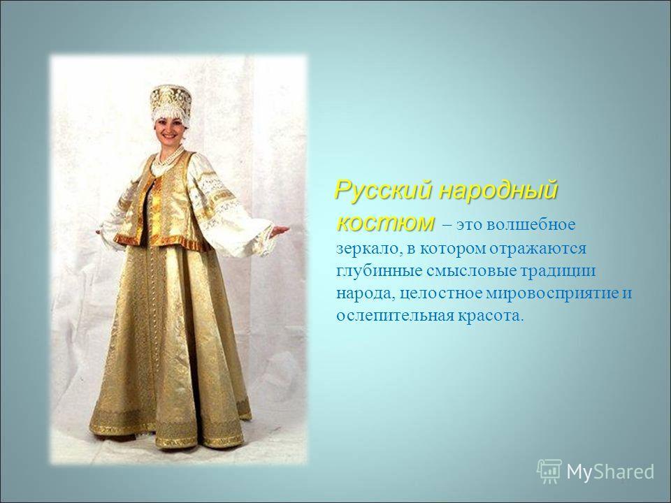 17 Русский народный костюм Русский народный костюм – это волшебное зеркало, в котором отражаются глубинные смысловые традиции народа, целостное мировосприятие и ослепительная красота.
