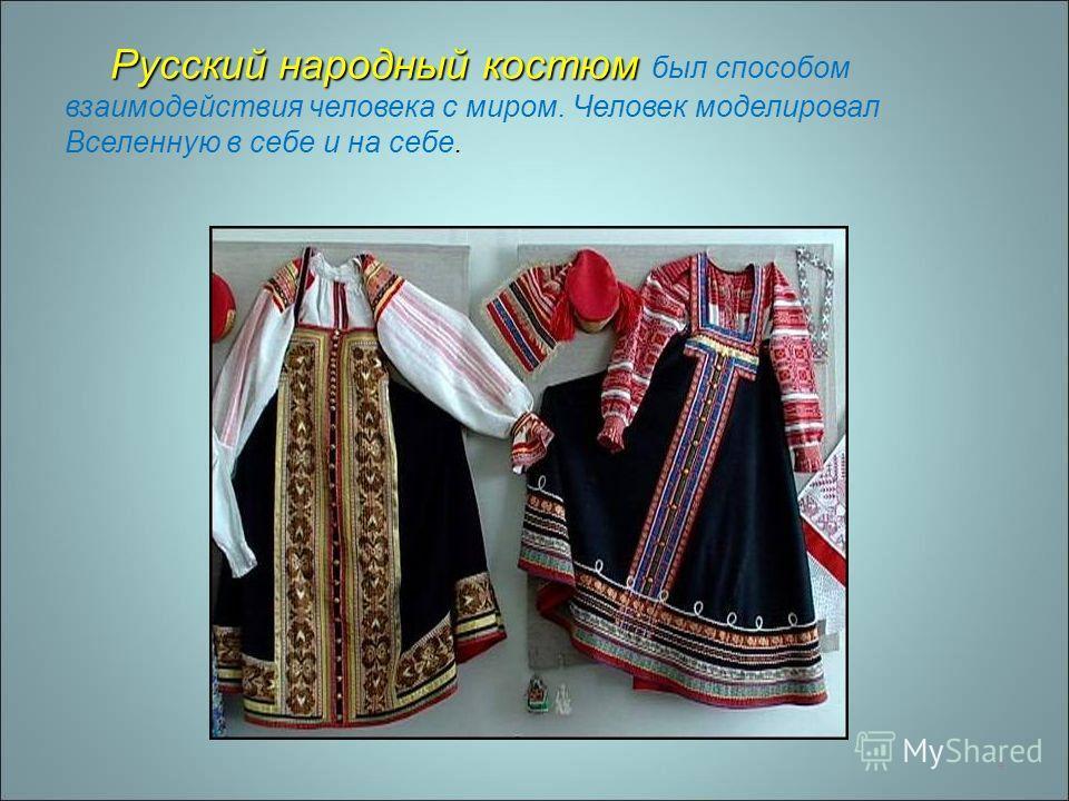 4 Русский народный костюм Русский народный костюм был способом взаимодействия человека с миром. Человек моделировал Вселенную в себе и на себе.