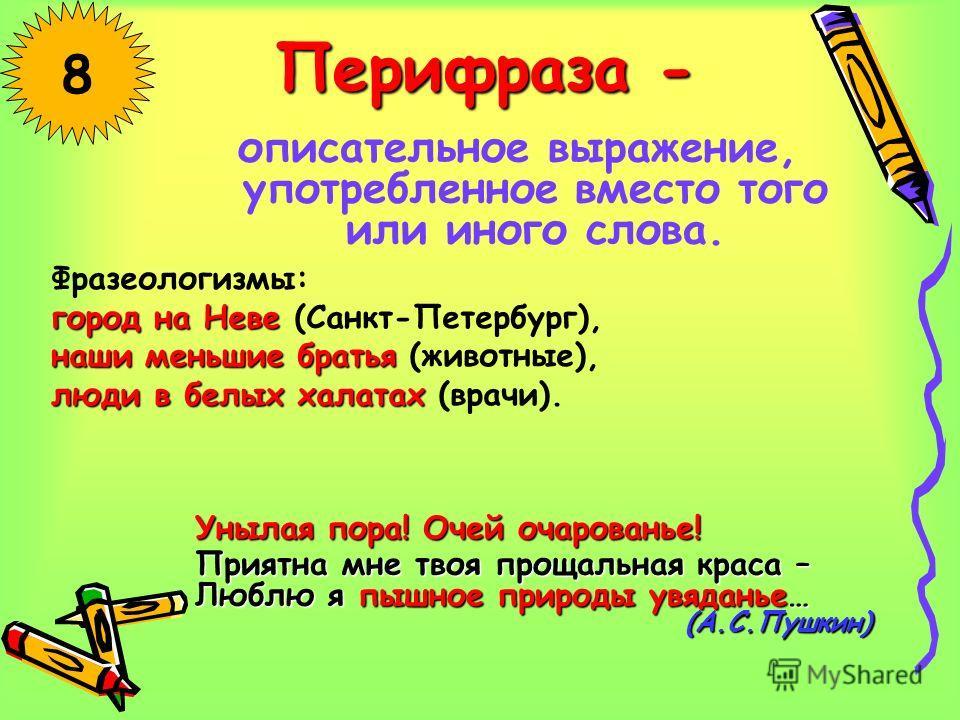 Перифраза - описательное выражение, употребленное вместо того или иного слова. 8 Фразеологизмы: город на Неве город на Неве (Санкт-Петербург), наши меньшие братья наши меньшие братья (животные), люди в белых халатах люди в белых халатах (врачи). Уныл
