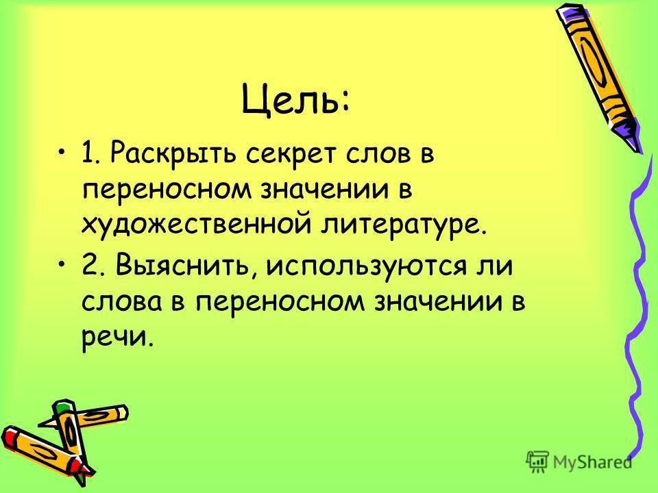 Цель: 1. Раскрыть секрет слов в переносном значении в художественной литературе. 2. Выяснить, используются ли слова в переносном значении в речи.