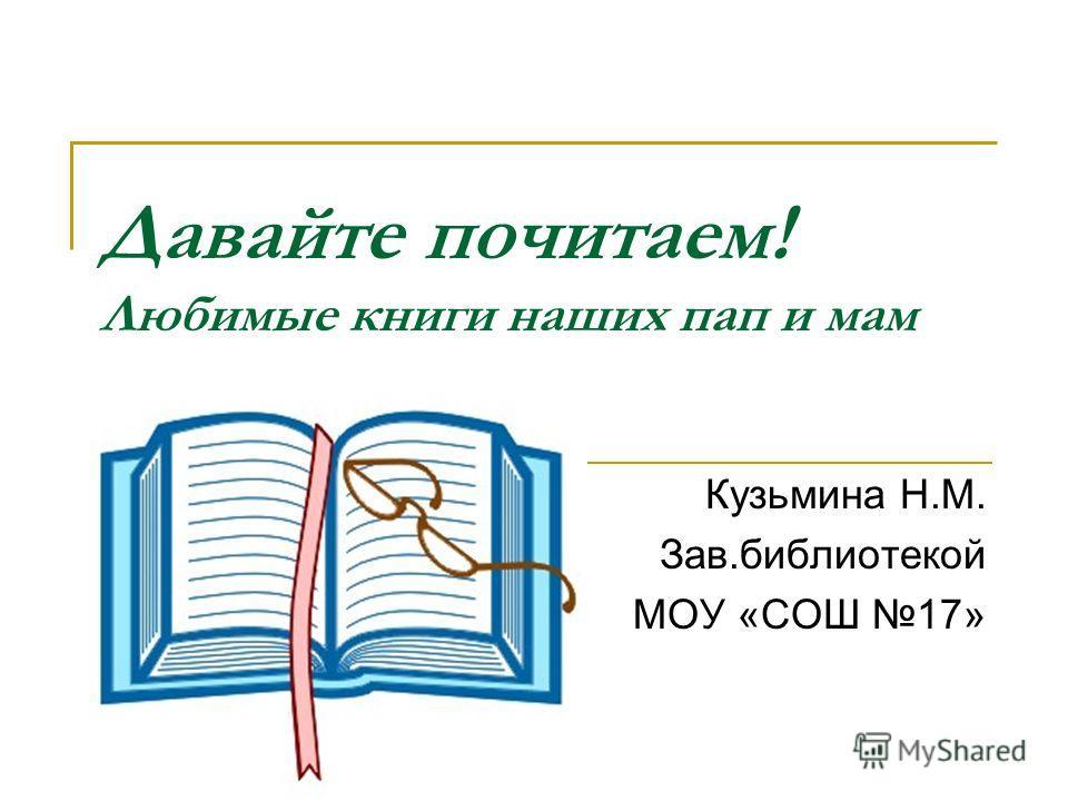 Давайте почитаем! Любимые книги наших пап и мам Кузьмина Н.М. Зав.библиотекой МОУ «СОШ 17»
