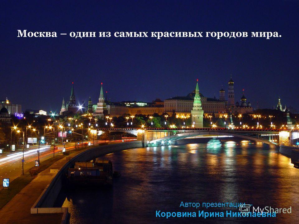 Москва – один из самых красивых городов мира. Автор презентации – Коровина Ирина Николаевна