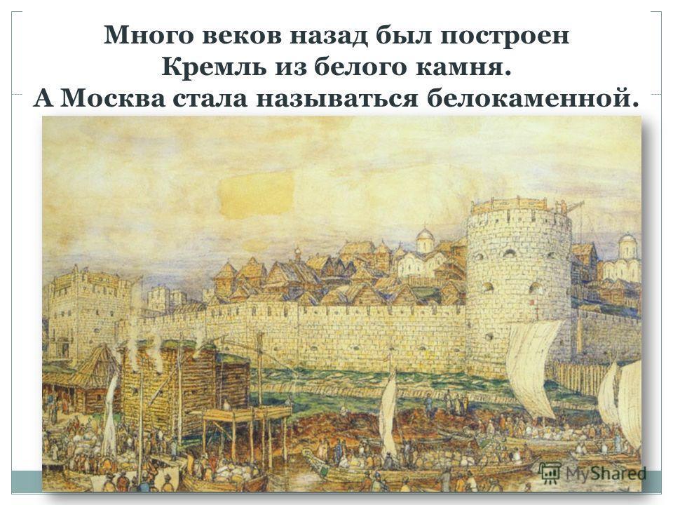 Много веков назад был построен Кремль из белого камня. А Москва стала называться белокаменной.