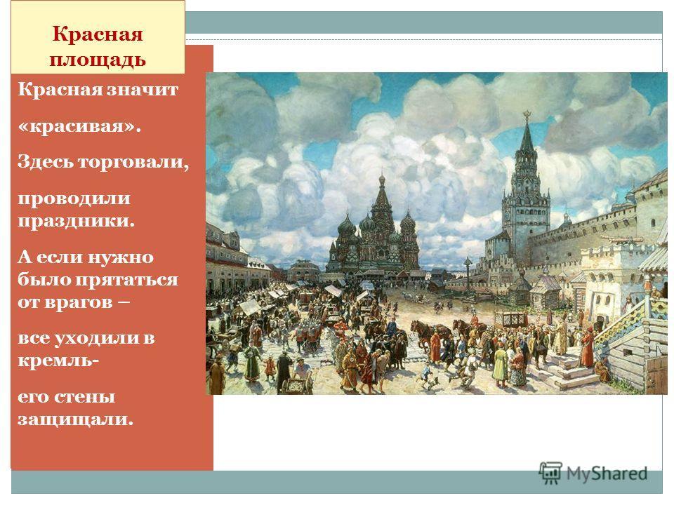 Красная площадь Красная значит «красивая». Здесь торговали, проводили праздники. А если нужно было прятаться от врагов – все уходили в кремль- его стены защищали.