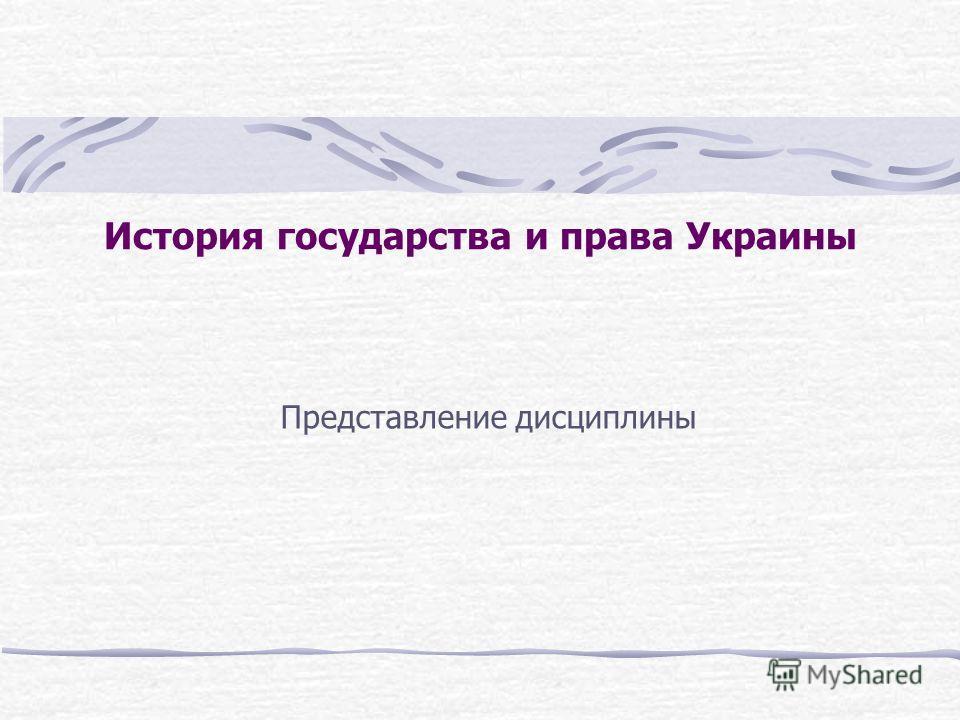 История государства и права Украины Представление дисциплины