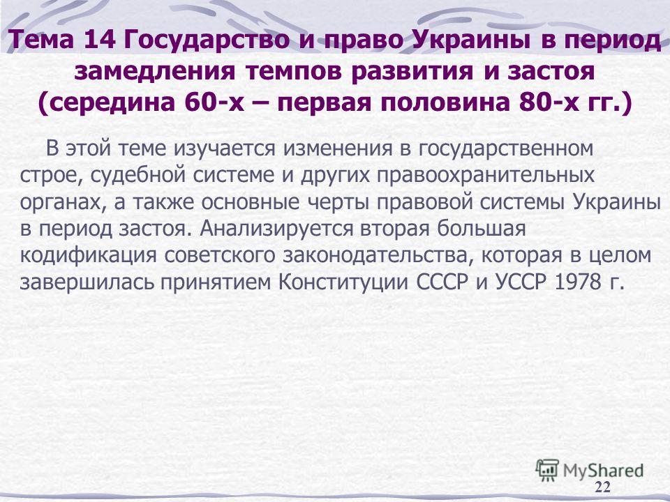 22 Тема 14 Государство и право Украины в период замедления темпов развития и застоя (середина 60-х – первая половина 80-х гг.) В этой теме изучается изменения в государственном строе, судебной системе и других правоохранительных органах, а также осно
