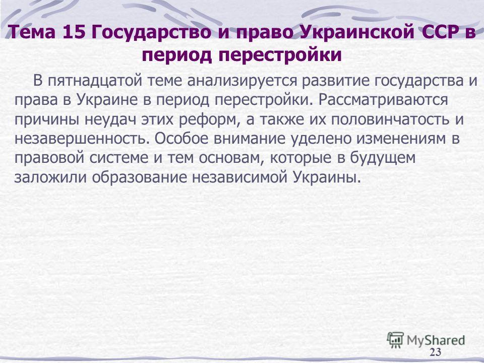 23 Тема 15 Государство и право Украинской ССР в период перестройки В пятнадцатой теме анализируется развитие государства и права в Украине в период перестройки. Рассматриваются причины неудач этих реформ, а также их половинчатость и незавершенность.