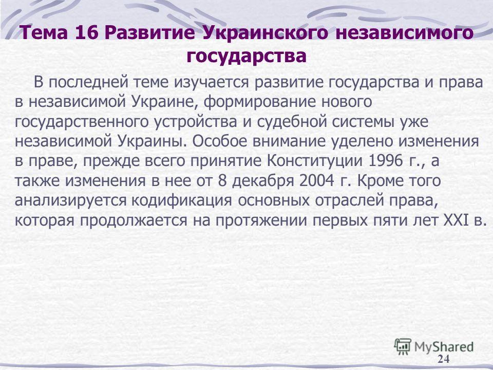 24 Тема 16 Развитие Украинского независимого государства В последней теме изучается развитие государства и права в независимой Украине, формирование нового государственного устройства и судебной системы уже независимой Украины. Особое внимание уделен