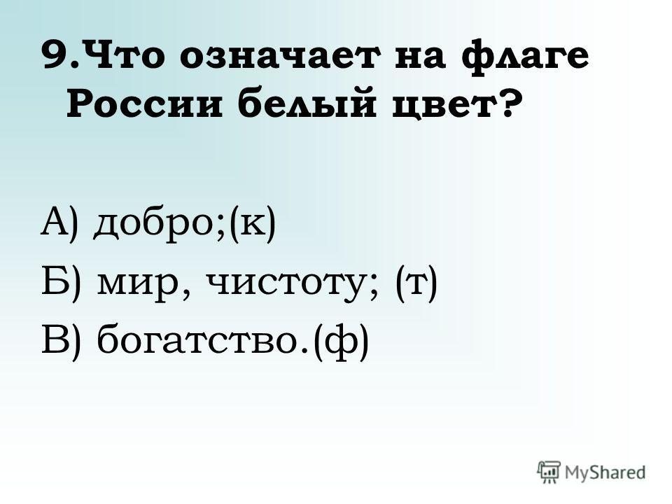 9.Что означает на флаге России белый цвет? А) добро;(к) Б) мир, чистоту; (т) В) богатство.(ф)