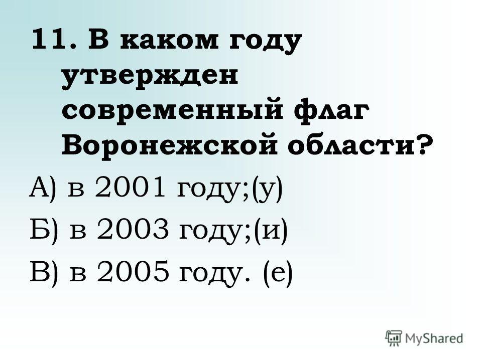 11. В каком году утвержден современный флаг Воронежской области? А) в 2001 году;(у) Б) в 2003 году;(и) В) в 2005 году. (е)