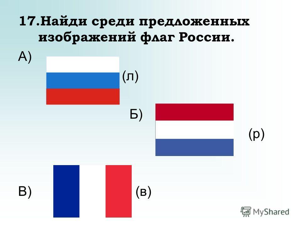 17.Найди среди предложенных изображений флаг России. А) (л) Б) (р) В) (в)