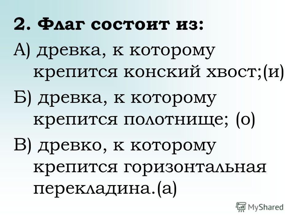 2. Флаг состоит из: А) древка, к которому крепится конский хвост;(и) Б) древка, к которому крепится полотнище; (о) В) древко, к которому крепится горизонтальная перекладина.(а)