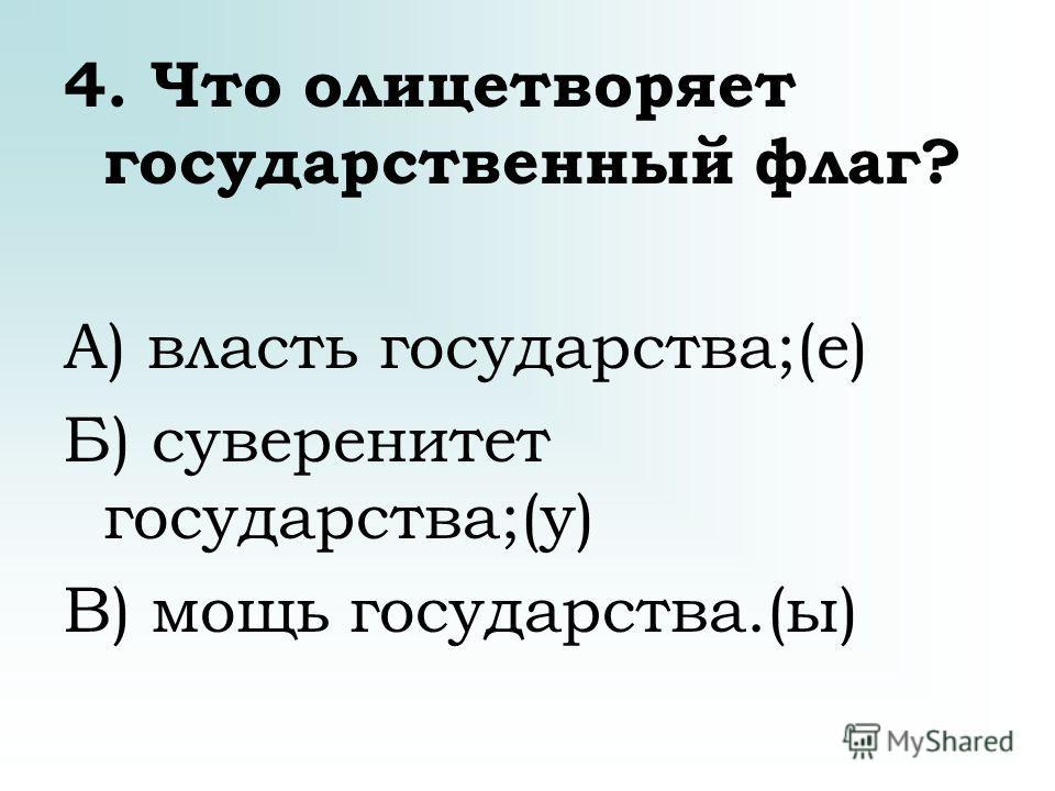 4. Что олицетворяет государственный флаг? А) власть государства;(е) Б) суверенитет государства;(у) В) мощь государства.(ы)