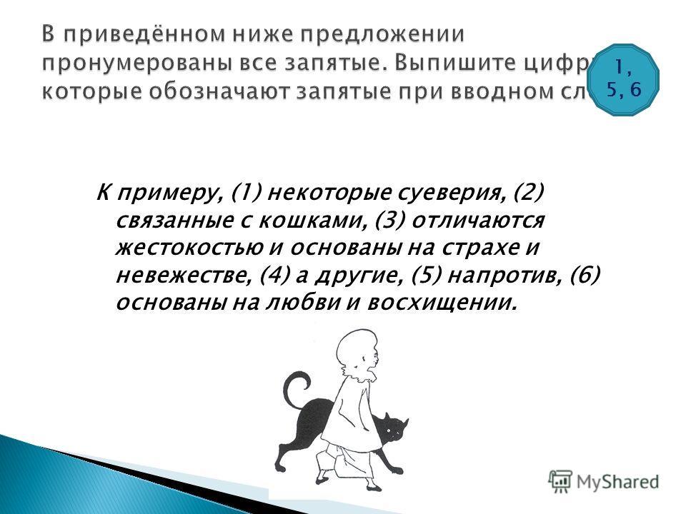 К примеру, (1) некоторые суеверия, (2) связанные с кошками, (3) отличаются жестокостью и основаны на страхе и невежестве, (4) а другие, (5) напротив, (6) основаны на любви и восхищении. 1, 5, 6