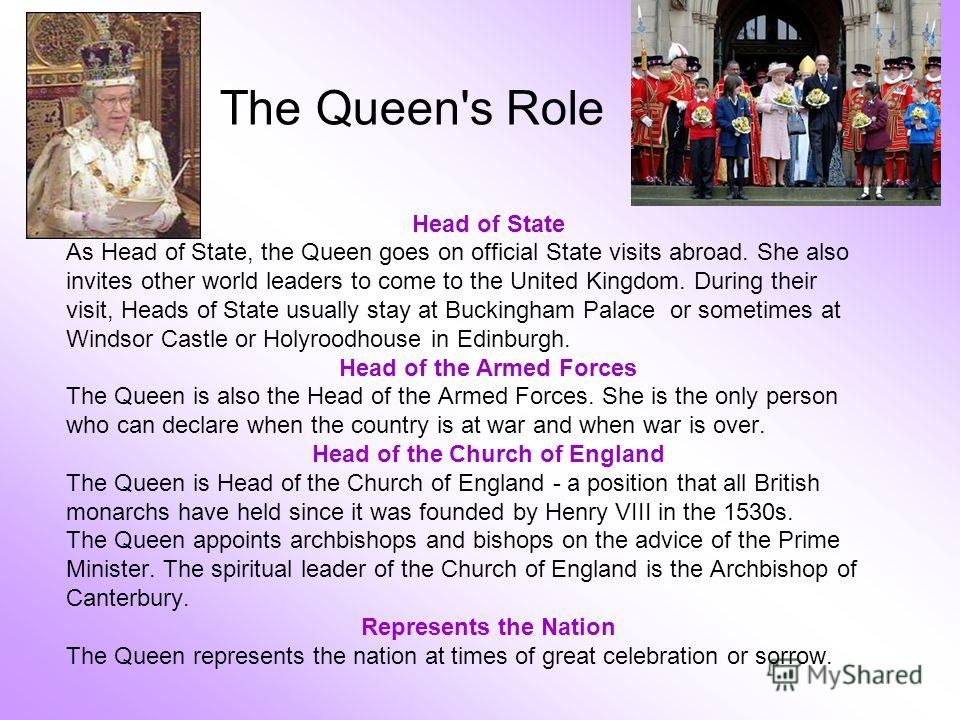 The Queen's Role Head of State As Head of State, the Queen goes on official State visits abroad. She also invites other world leaders to come to the United Kingdom. During their visit, Heads of State usually stay at Buckingham Palace or sometimes at