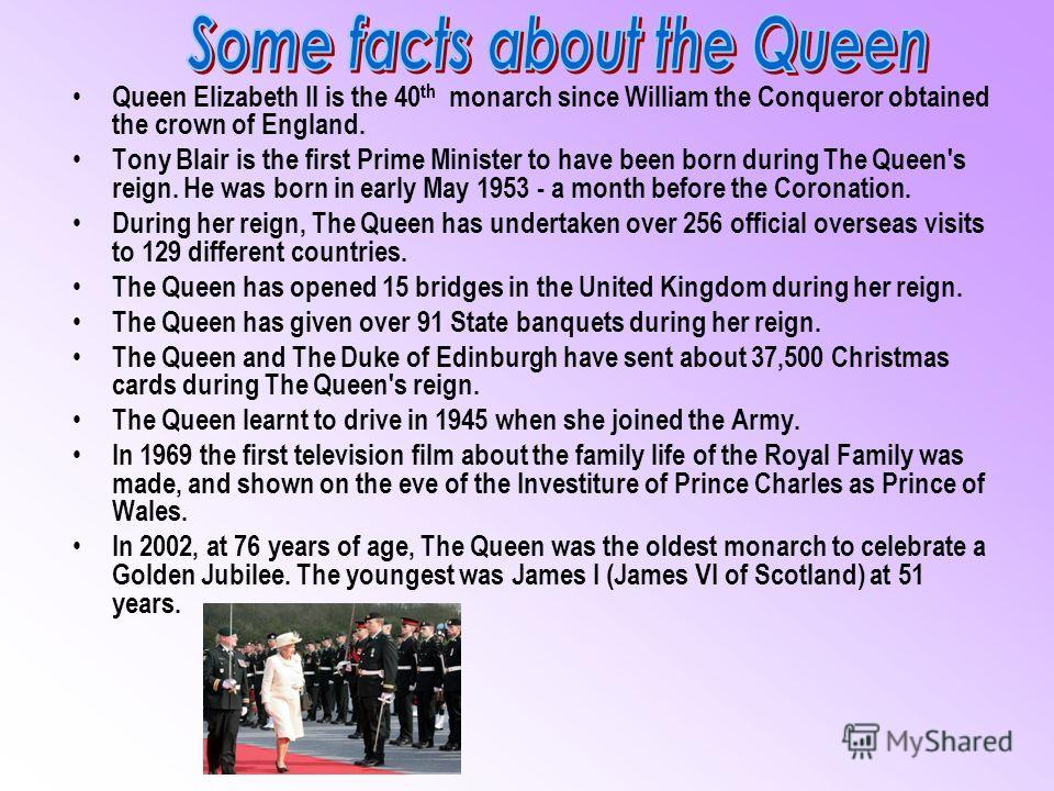 Queen Elizabeth II is the 40 th monarch since William the Conqueror obtained the crown of England. Tony Blair is the first Prime Minister to have been born during The Queen's reign. He was born in early May 1953 - a month before the Coronation. Durin