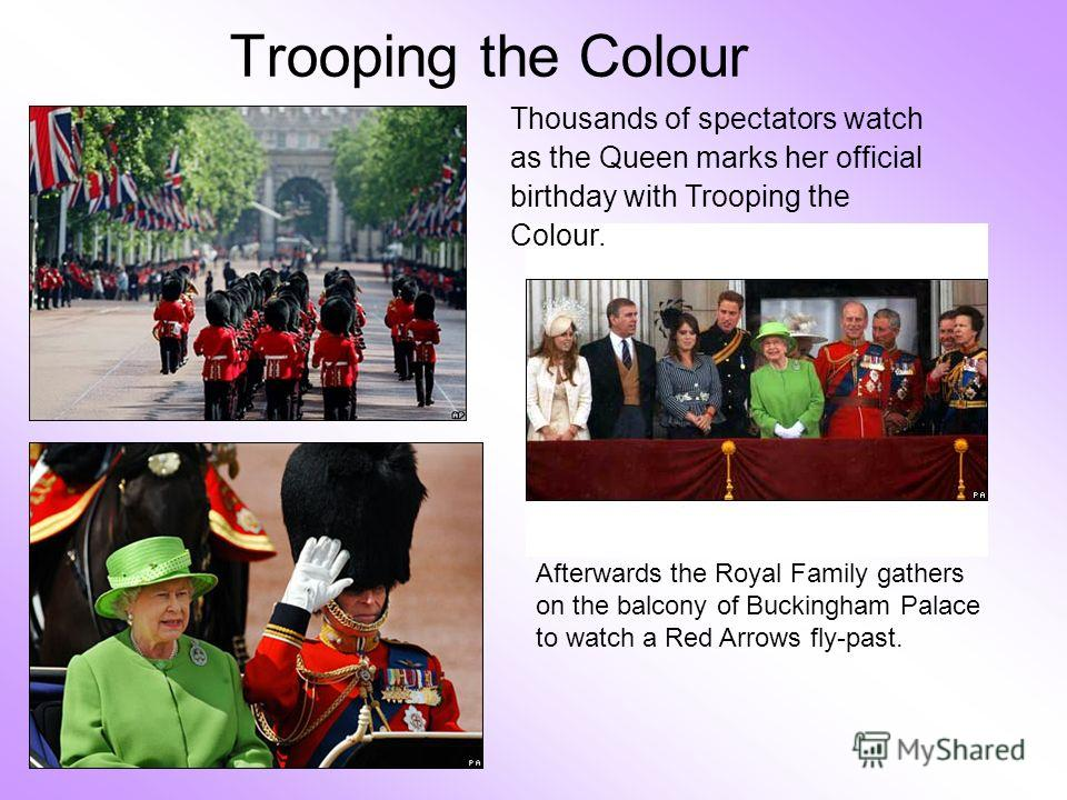 Trooping the Colour Afterwards the Royal Family gathers on the balcony of Buckingham Palace to watch a Red Arrows fly-past. Thousands of spectators watch as the Queen marks her official birthday with Trooping the Colour.