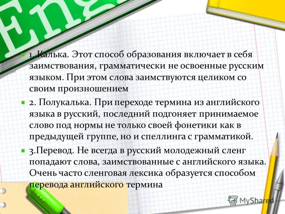 1. Калька. Этот способ образования включает в себя заимствования, грамматически не освоенные русским языком. При этом слова заимствуются целиком со своим произношением 2. Полукалька. При переходе термина из английского языка в русский, последний подг
