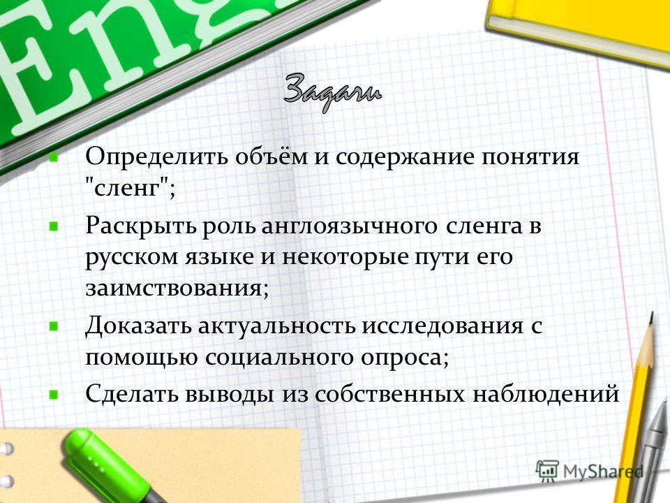 Определить объём и содержание понятия сленг; Раскрыть роль англоязычного сленга в русском языке и некоторые пути его заимствования; Доказать актуальность исследования с помощью социального опроса; Сделать выводы из собственных наблюдений