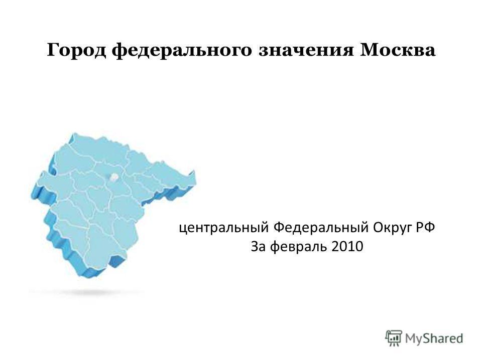 Город федерального значения Москва центральный Федеральный Округ РФ За февраль 2010