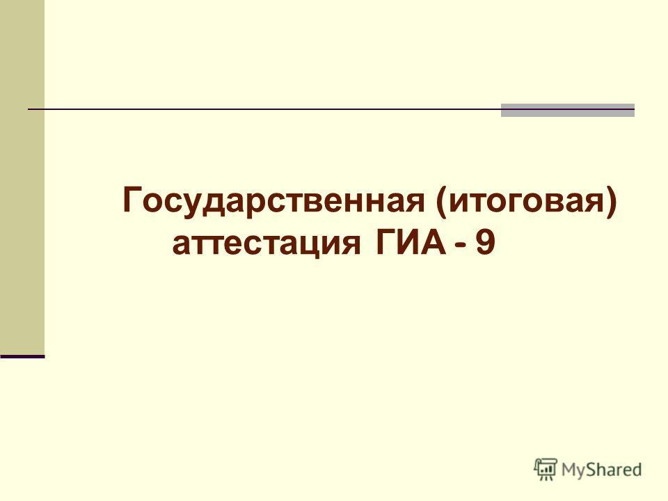Государственная ( итоговая ) аттестация ГИА - 9