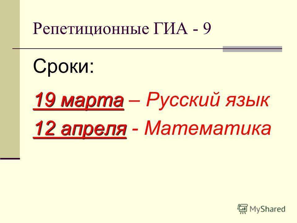Репетиционные ГИА - 9 Сроки: 19 марта 19 марта – Русский язык 12 апреля 12 апреля - Математика