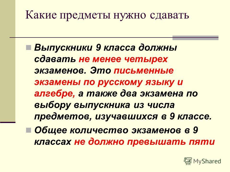 Какие предметы нужно сдавать Выпускники 9 класса должны сдавать не менее четырех экзаменов. Это письменные экзамены по русскому языку и алгебре, а также два экзамена по выбору выпускника из числа предметов, изучавшихся в 9 классе. Общее количество эк